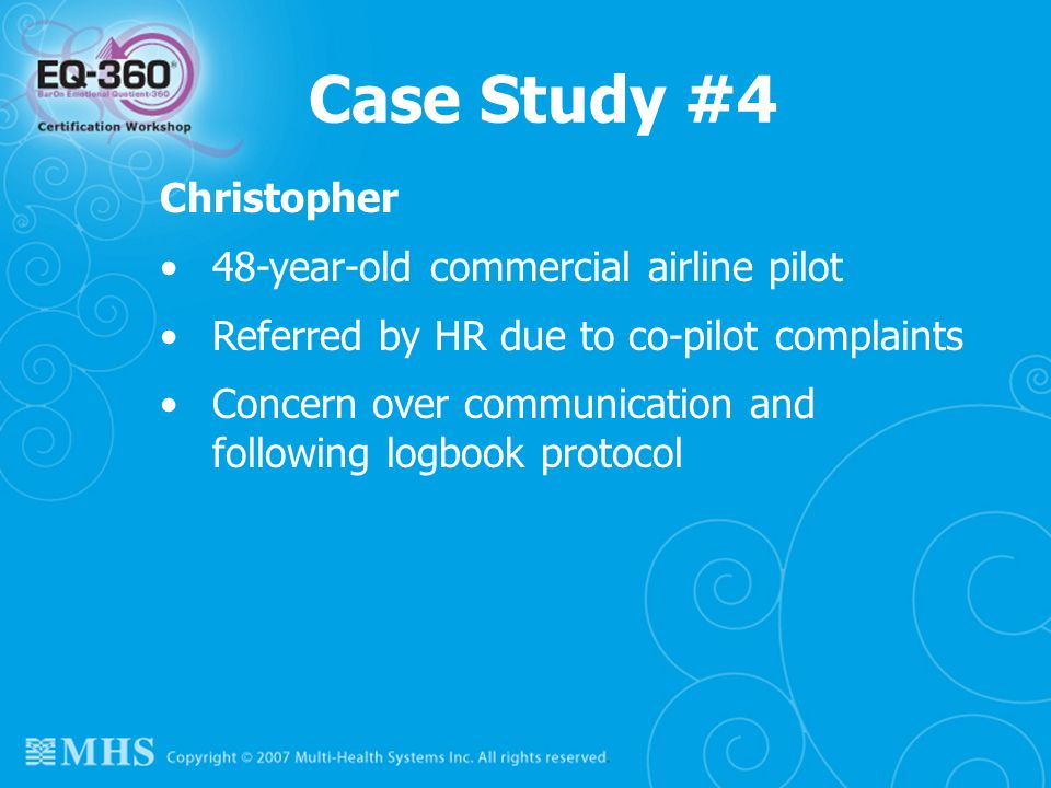 116 Case Study #4 Christopher 48-year-old commercial airline pilot Referred by HR due to co-pilot complaints Concern over communication and following