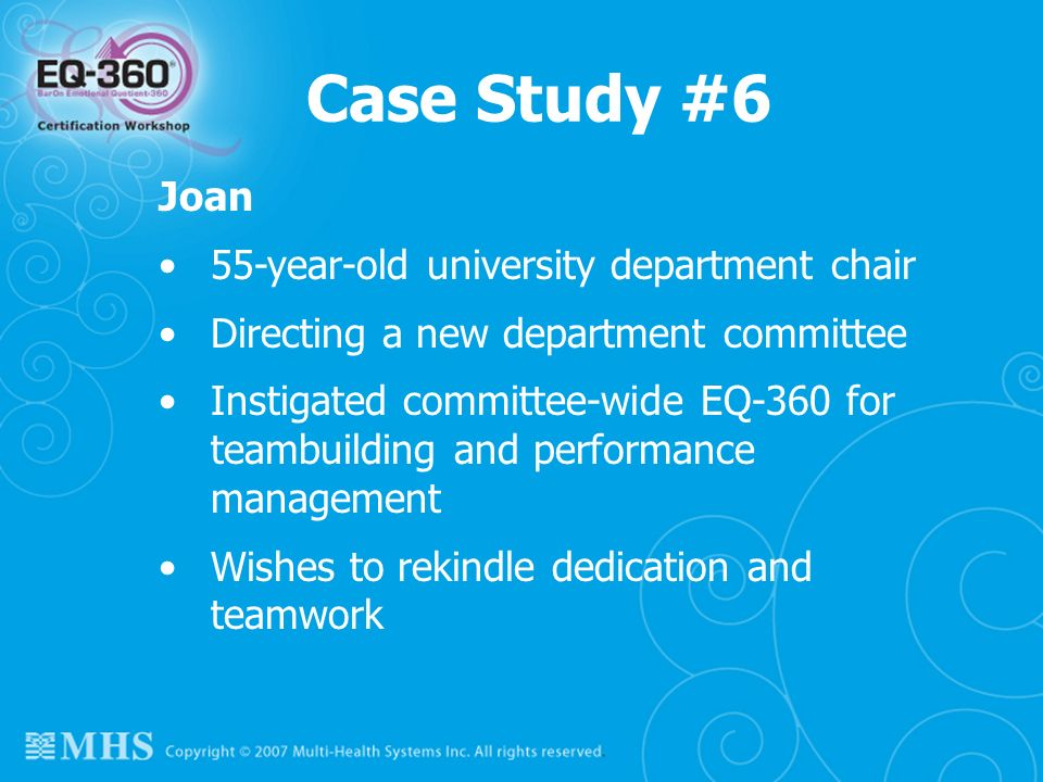 118 Case Study #6 Joan 55-year-old university department chair Directing a new department committee Instigated committee-wide EQ-360 for teambuilding