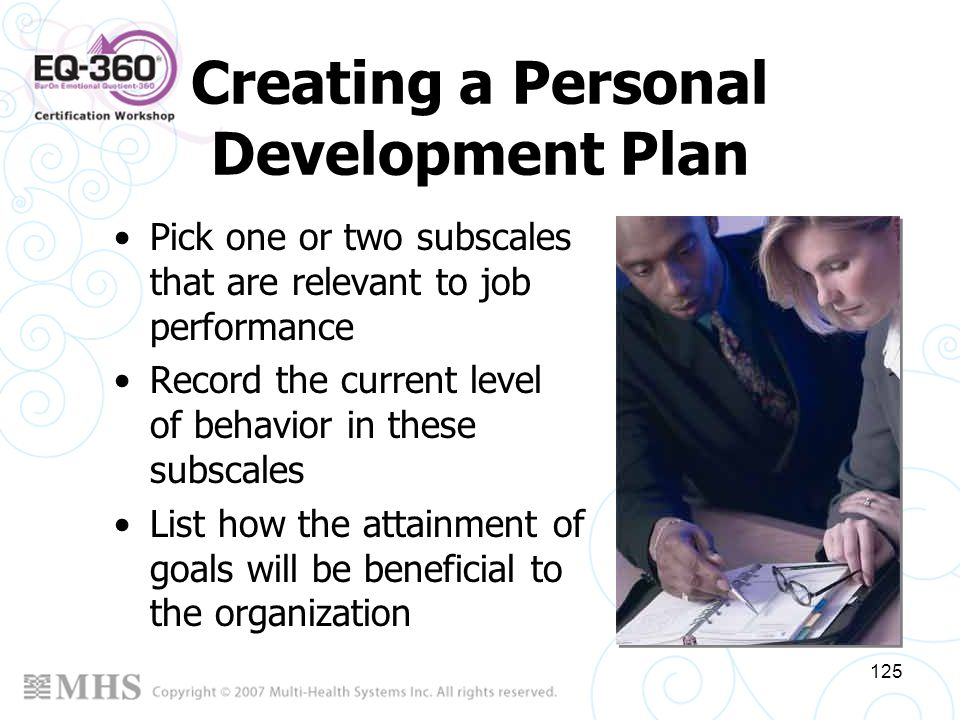 125 Creating a Personal Development Plan Pick one or two subscales that are relevant to job performance Record the current level of behavior in these