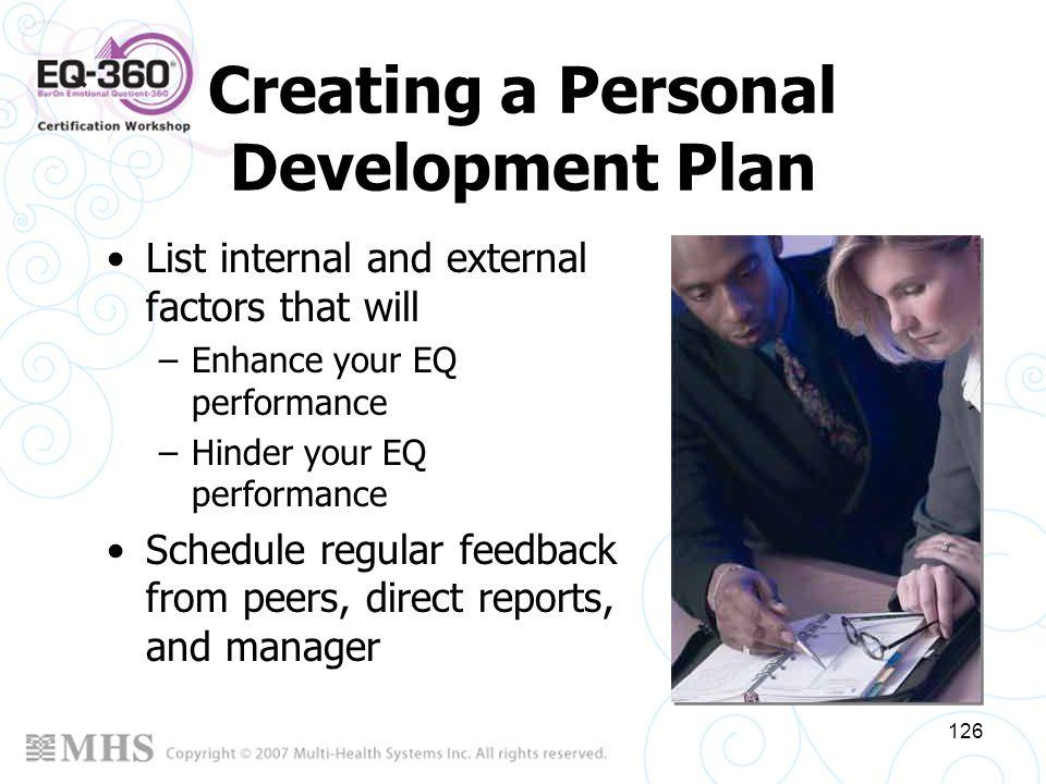 126 Creating a Personal Development Plan List internal and external factors that will –Enhance your EQ performance –Hinder your EQ performance Schedul