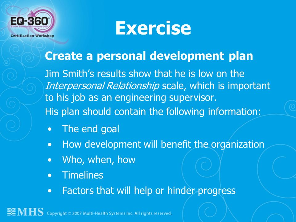 Exercise Create a personal development plan Jim Smiths results show that he is low on the Interpersonal Relationship scale, which is important to his