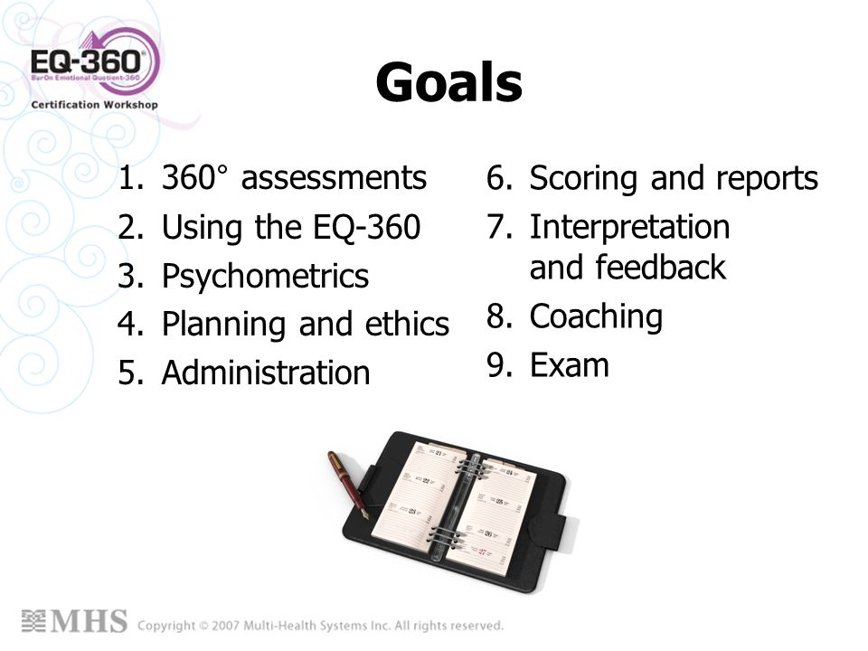 Goals 1.360° assessments 2.Using the EQ-360 3.Psychometrics 4.Planning and ethics 5.Administration 6.Scoring and reports 7.Interpretation and feedback