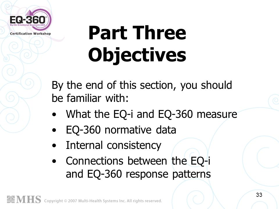 33 Part Three Objectives What the EQ-i and EQ-360 measure EQ-360 normative data Internal consistency Connections between the EQ-i and EQ-360 response
