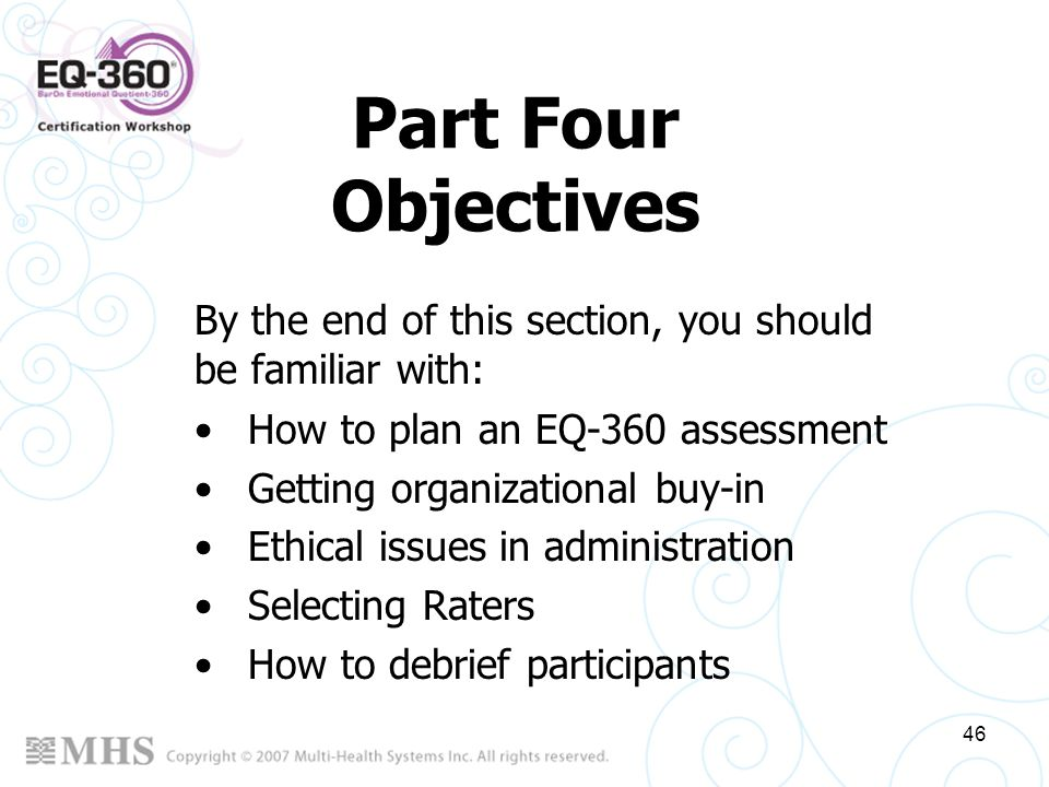 46 Part Four Objectives How to plan an EQ-360 assessment Getting organizational buy-in Ethical issues in administration Selecting Raters How to debrie
