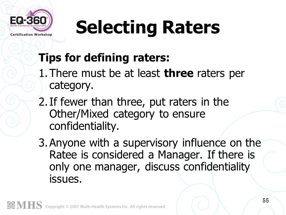 55 Selecting Raters Tips for defining raters: 1.There must be at least three raters per category. 2.If fewer than three, put raters in the Other/Mixed