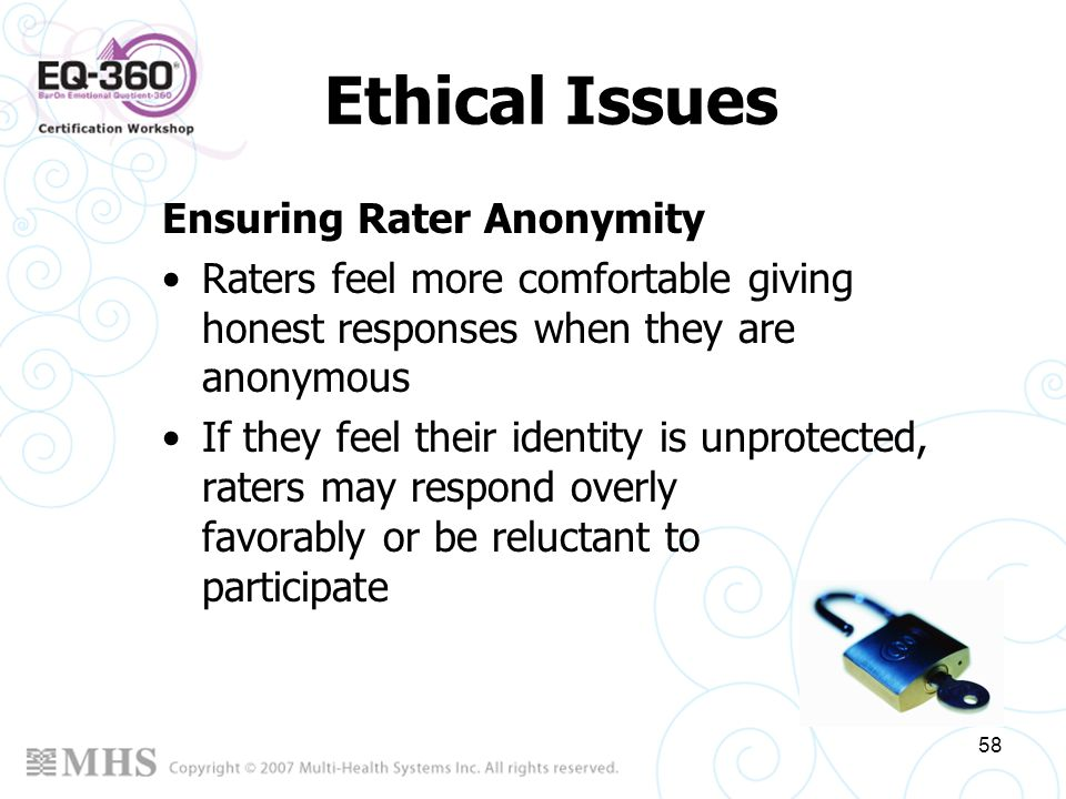 58 Ethical Issues Ensuring Rater Anonymity Raters feel more comfortable giving honest responses when they are anonymous If they feel their identity is