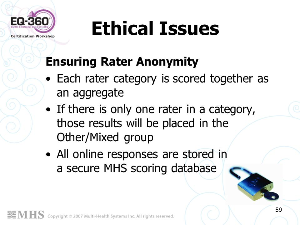 59 Ethical Issues Ensuring Rater Anonymity Each rater category is scored together as an aggregate If there is only one rater in a category, those resu