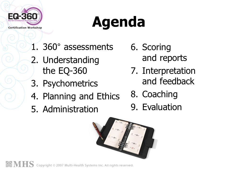 Agenda 1.360° assessments 2.Understanding the EQ-360 3.Psychometrics 4.Planning and Ethics 5.Administration 6.Scoring and reports 7.Interpretation and
