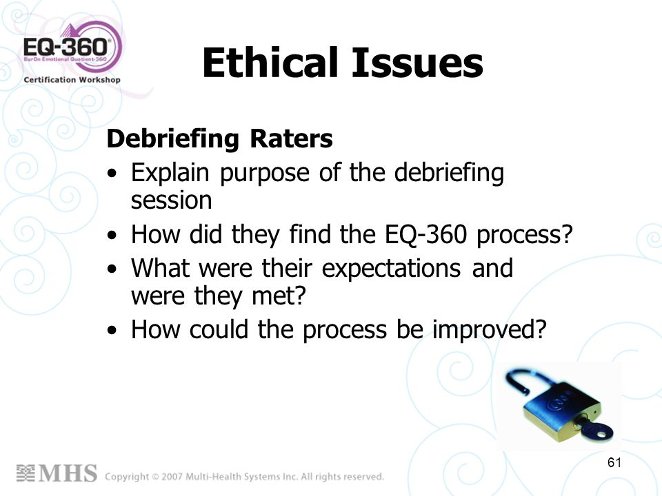 61 Ethical Issues Debriefing Raters Explain purpose of the debriefing session How did they find the EQ-360 process? What were their expectations and w