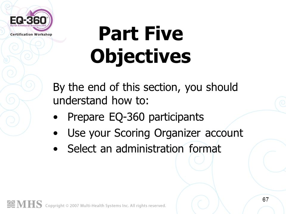 67 Part Five Objectives Prepare EQ-360 participants Use your Scoring Organizer account Select an administration format By the end of this section, you