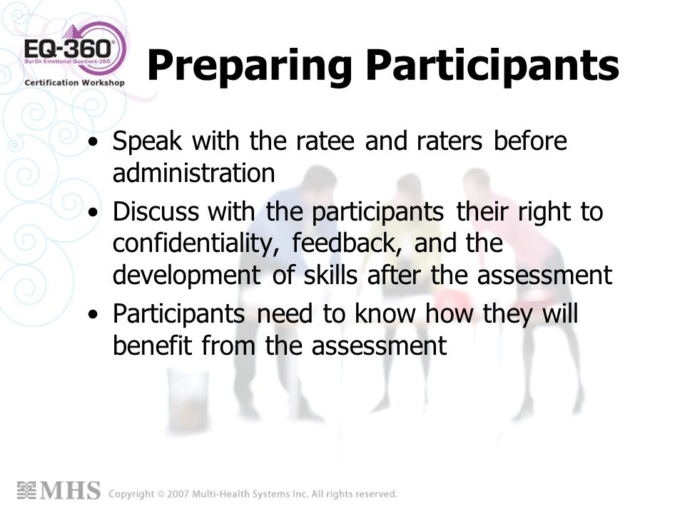 Preparing Participants Speak with the ratee and raters before administration Discuss with the participants their right to confidentiality, feedback, a