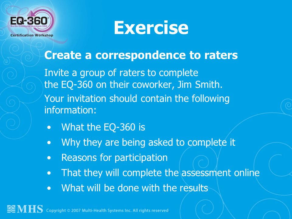 Exercise Create a correspondence to raters Invite a group of raters to complete the EQ-360 on their coworker, Jim Smith. Your invitation should contai