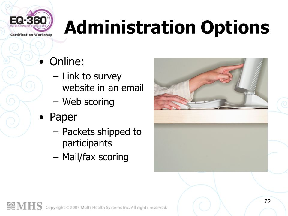 72 Administration Options Online: –Link to survey website in an email –Web scoring Paper –Packets shipped to participants –Mail/fax scoring