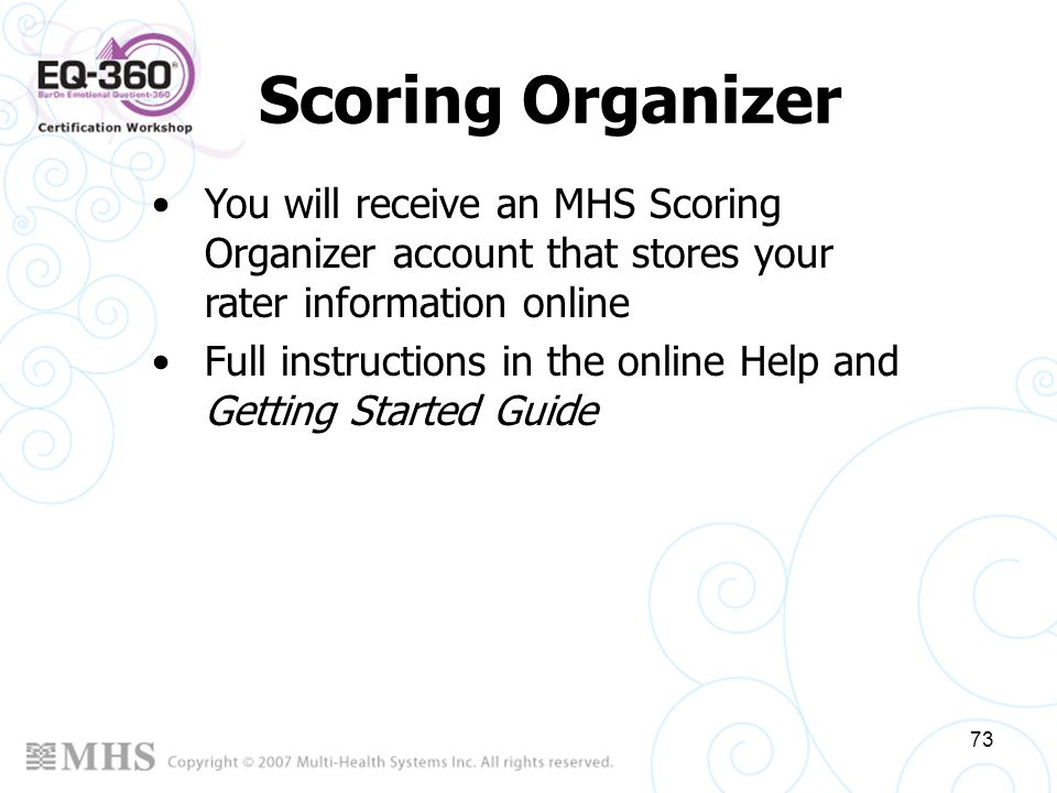 73 Scoring Organizer You will receive an MHS Scoring Organizer account that stores your rater information online Full instructions in the online Help