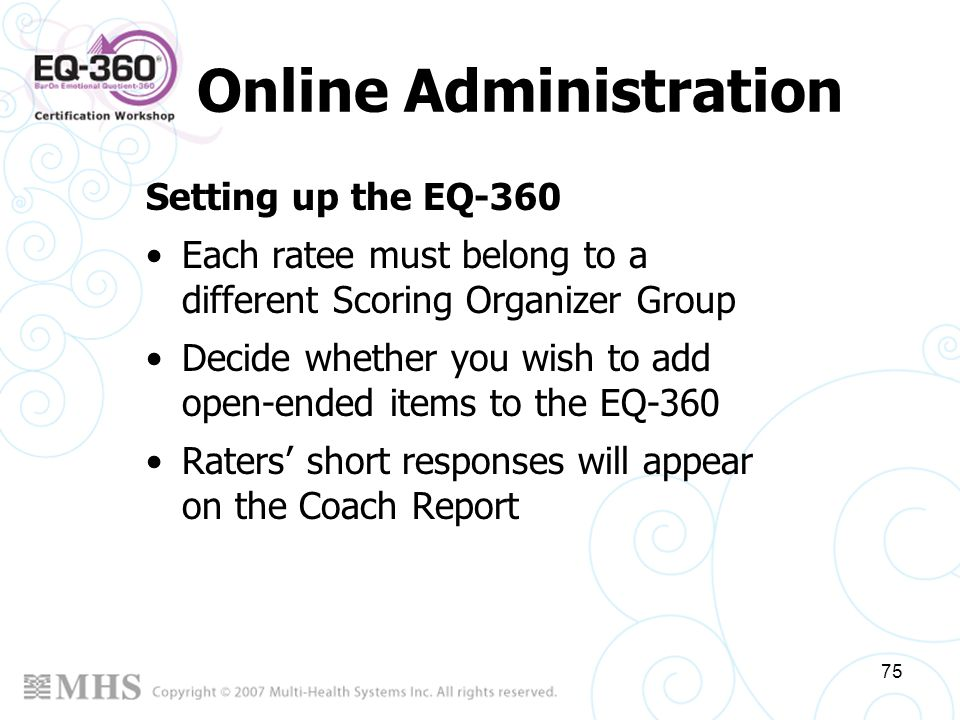 75 Online Administration Setting up the EQ-360 Each ratee must belong to a different Scoring Organizer Group Decide whether you wish to add open-ended