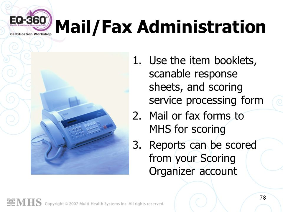 78 Mail/Fax Administration 1.Use the item booklets, scanable response sheets, and scoring service processing form 2.Mail or fax forms to MHS for scori