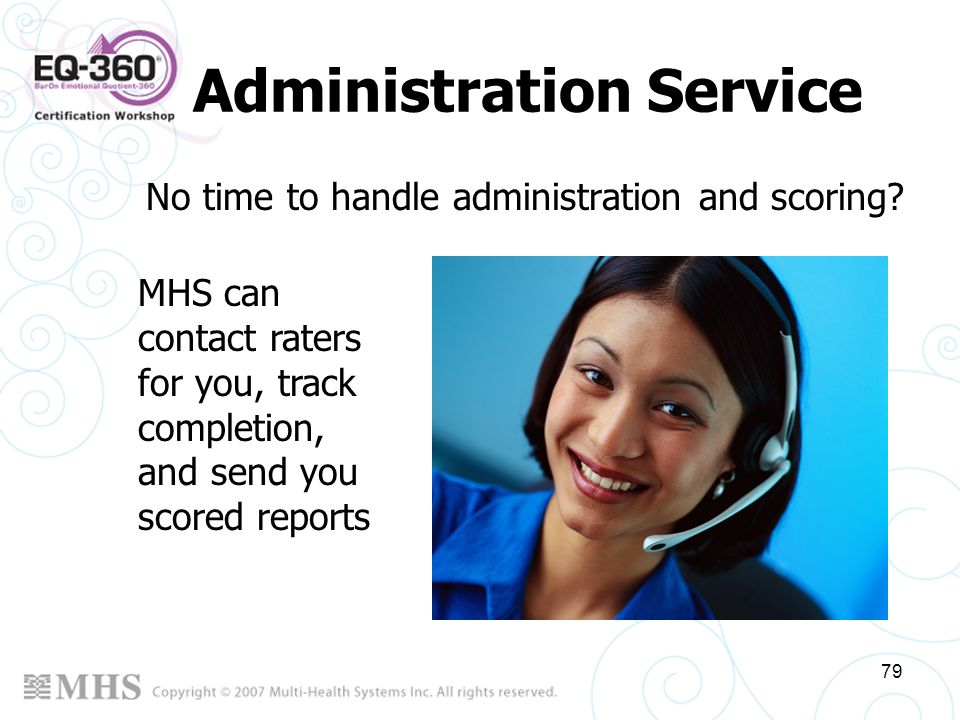 79 Administration Service No time to handle administration and scoring? MHS can contact raters for you, track completion, and send you scored reports