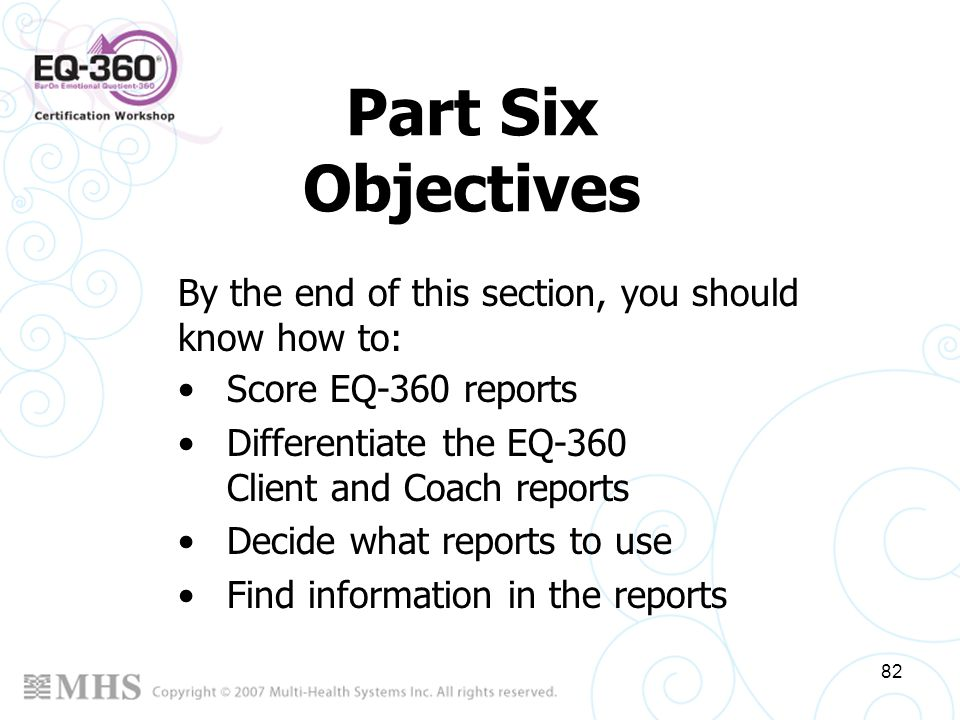 82 Part Six Objectives Score EQ-360 reports Differentiate the EQ-360 Client and Coach reports Decide what reports to use Find information in the repor