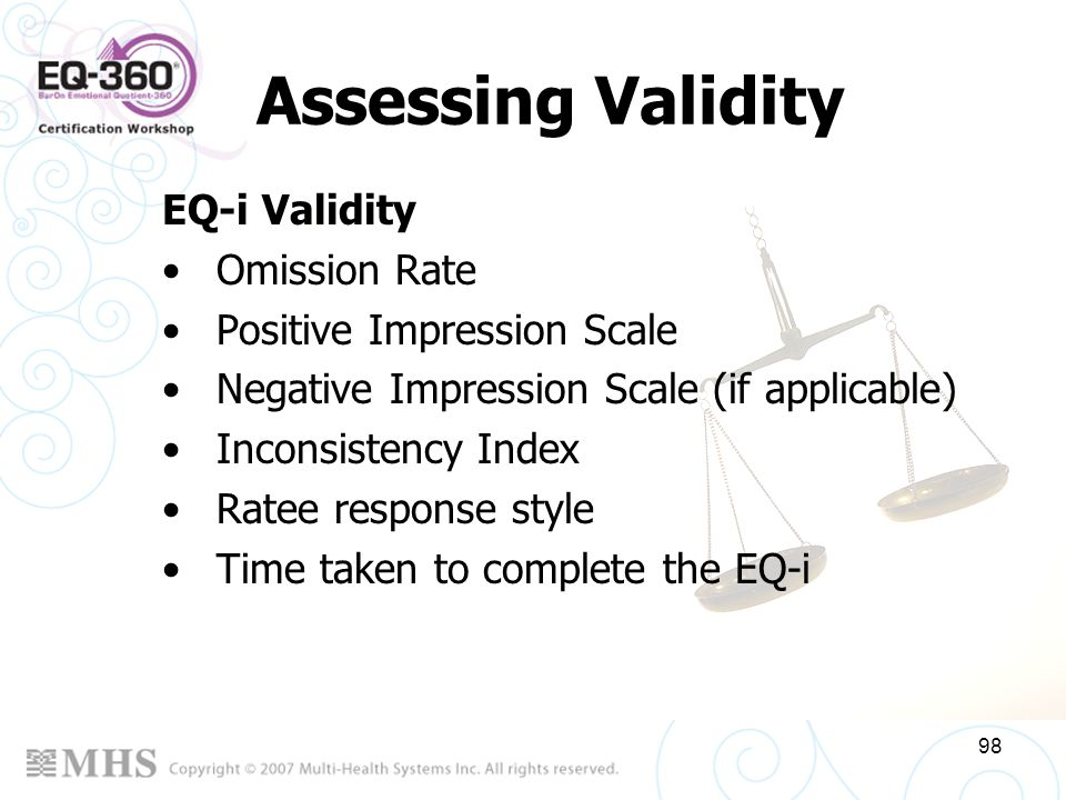 98 Assessing Validity EQ-i Validity Omission Rate Positive Impression Scale Negative Impression Scale (if applicable) Inconsistency Index Ratee respon