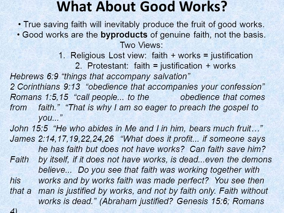 What About Good Works? True saving faith will inevitably produce the fruit of good works. Good works are the byproducts of genuine faith, not the basi