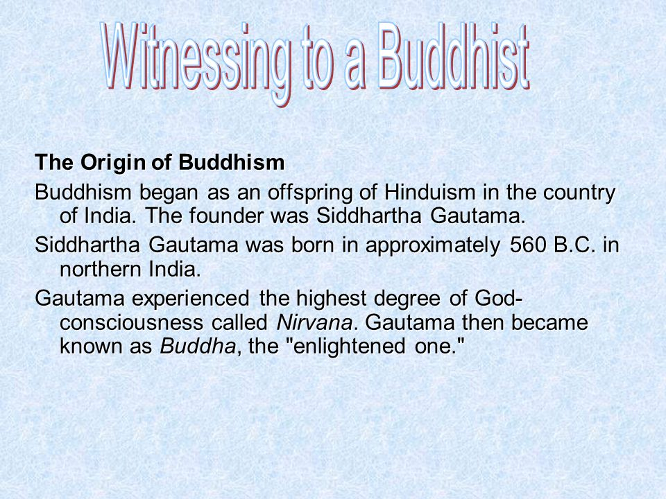 The Origin of Buddhism Buddhism began as an offspring of Hinduism in the country of India. The founder was Siddhartha Gautama. Siddhartha Gautama was