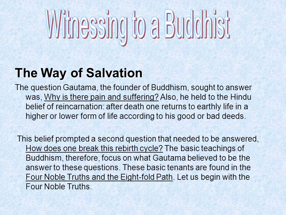 The Way of Salvation The question Gautama, the founder of Buddhism, sought to answer was, Why is there pain and suffering? Also, he held to the Hindu