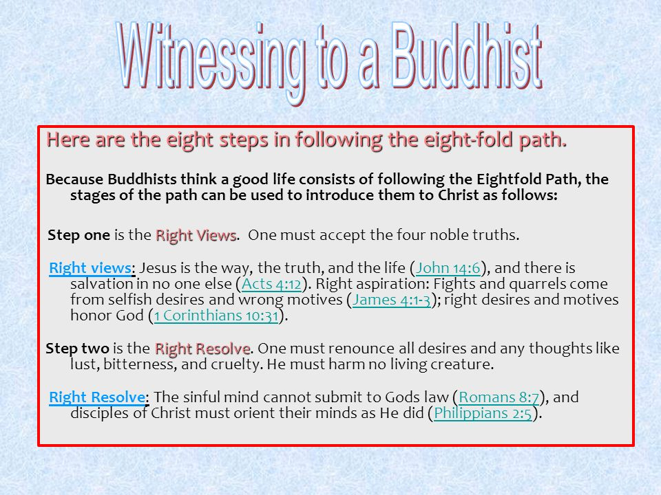 Here are the eight steps in following the eight-fold path. Because Buddhists think a good life consists of following the Eightfold Path, the stages of