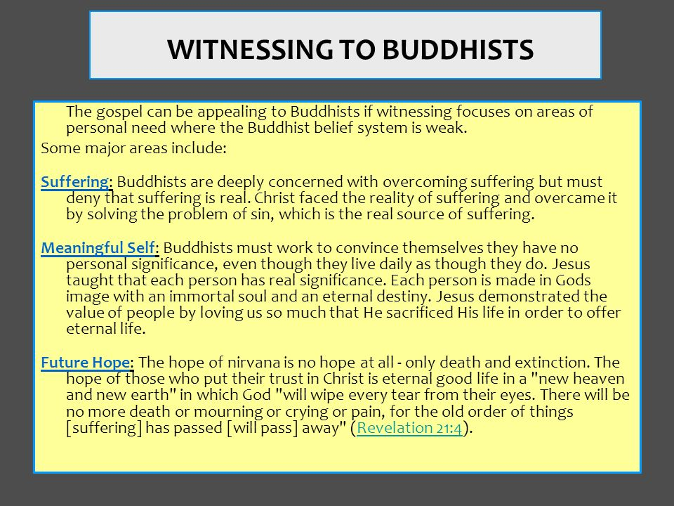The gospel can be appealing to Buddhists if witnessing focuses on areas of personal need where the Buddhist belief system is weak. Some major areas in