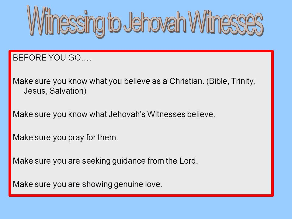 BEFORE YOU GO…. Make sure you know what you believe as a Christian. (Bible, Trinity, Jesus, Salvation) Make sure you know what Jehovah's Witnesses bel