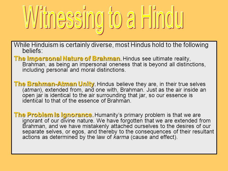 While Hinduism is certainly diverse, most Hindus hold to the following beliefs: The Impersonal Nature of Brahman. The Impersonal Nature of Brahman. Hi