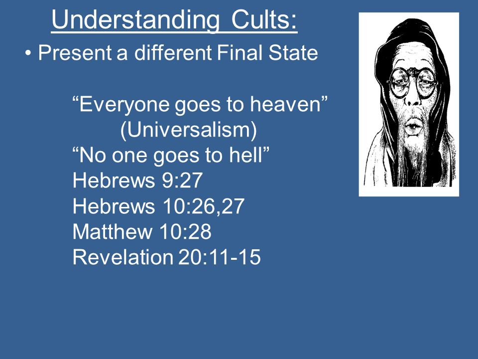Understanding Cults: Present a different Final State Everyone goes to heaven (Universalism) No one goes to hell Hebrews 9:27 Hebrews 10:26,27 Matthew