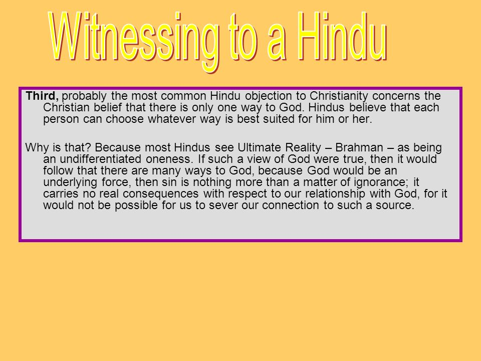 Third, probably the most common Hindu objection to Christianity concerns the Christian belief that there is only one way to God. Hindus believe that e
