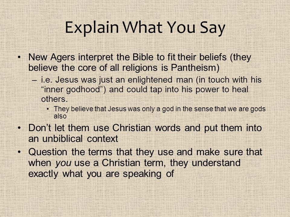 Explain What You Say New Agers interpret the Bible to fit their beliefs (they believe the core of all religions is Pantheism) –i.e. Jesus was just an