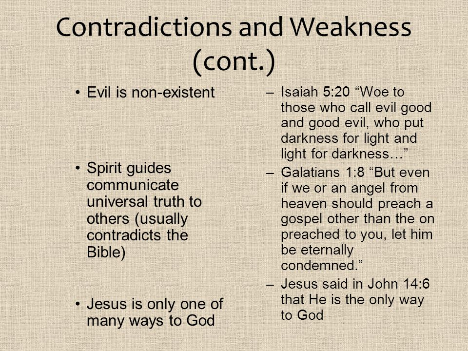 Contradictions and Weakness (cont.) Evil is non-existent Spirit guides communicate universal truth to others (usually contradicts the Bible) Jesus is