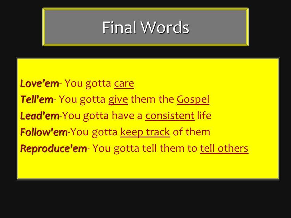 Final Words Loveem Loveem- You gotta care Tell'em Tell'em- You gotta give them the Gospel Lead'em Lead'em-You gotta have a consistent life Follow'em F