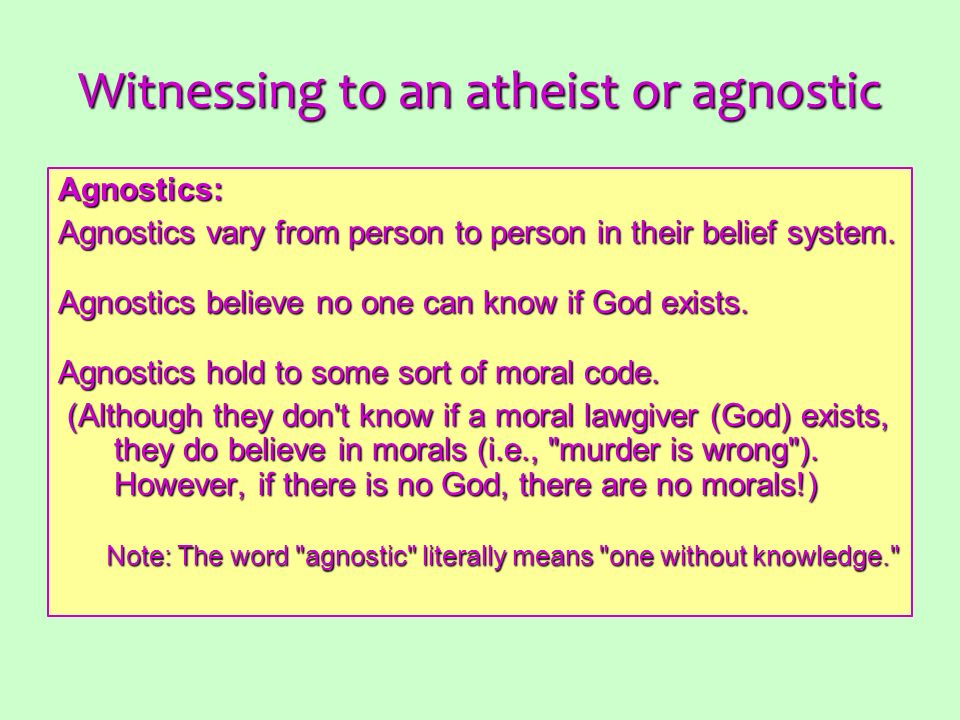 Witnessing to an atheist or agnostic Agnostics: Agnostics vary from person to person in their belief system. Agnostics believe no one can know if God
