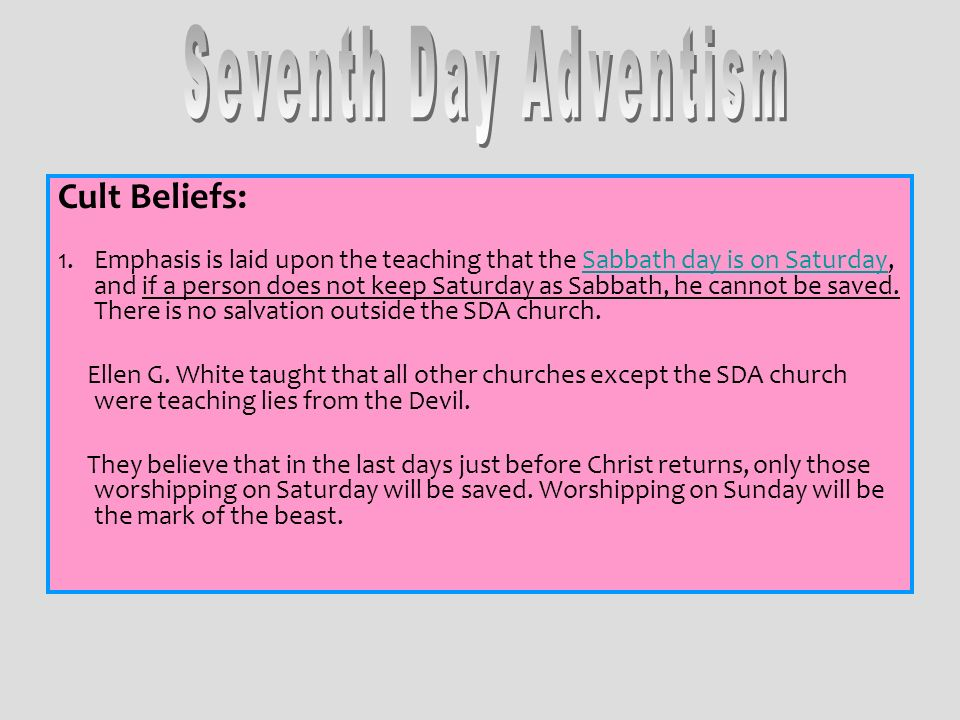 Cult Beliefs: 1.Emphasis is laid upon the teaching that the Sabbath day is on Saturday, and if a person does not keep Saturday as Sabbath, he cannot b