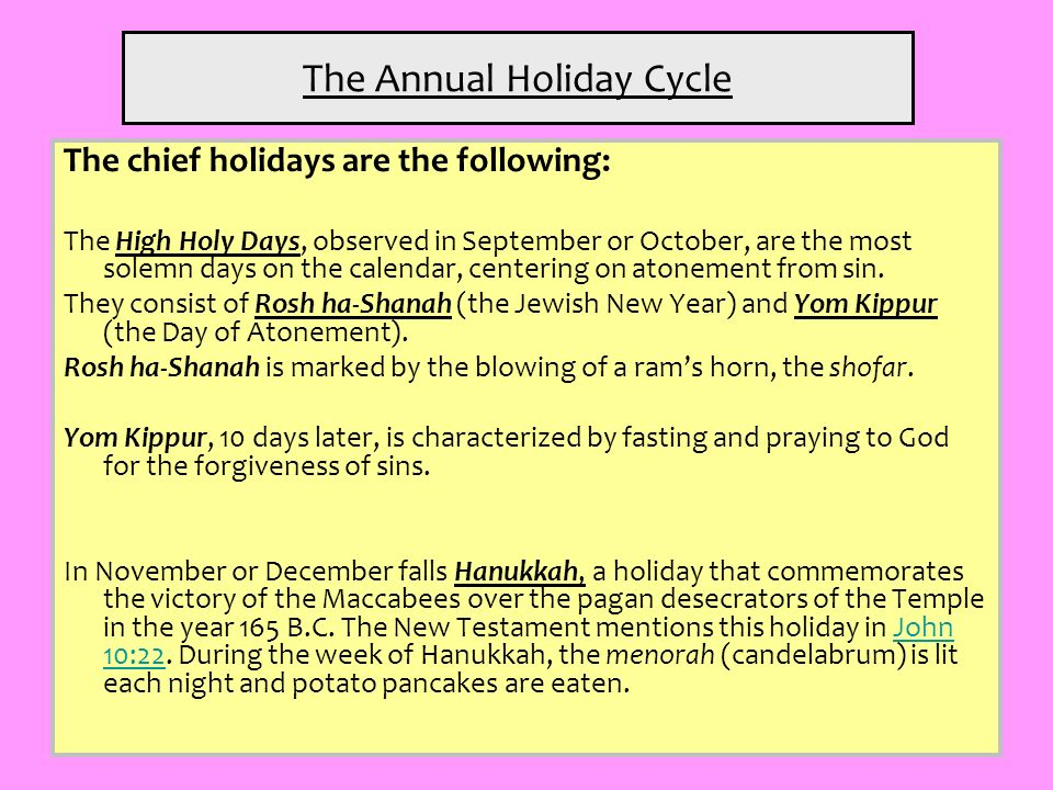 The Annual Holiday Cycle The chief holidays are the following: The High Holy Days, observed in September or October, are the most solemn days on the c