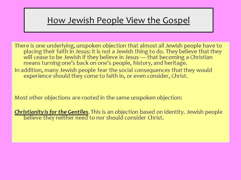 How Jewish People View the Gospel There is one underlying, unspoken objection that almost all Jewish people have to placing their faith in Jesus: it i