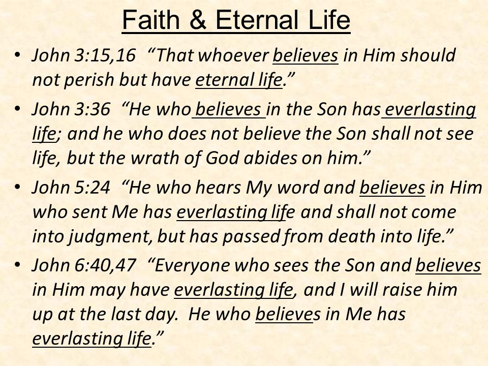 John 3:15,16 That whoever believes in Him should not perish but have eternal life. John 3:36 He who believes in the Son has everlasting life; and he w