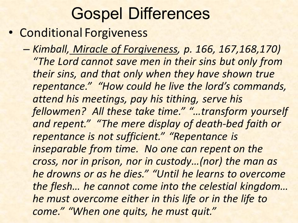 Conditional Forgiveness – Kimball, Miracle of Forgiveness, p. 166, 167,168,170) The Lord cannot save men in their sins but only from their sins, and t