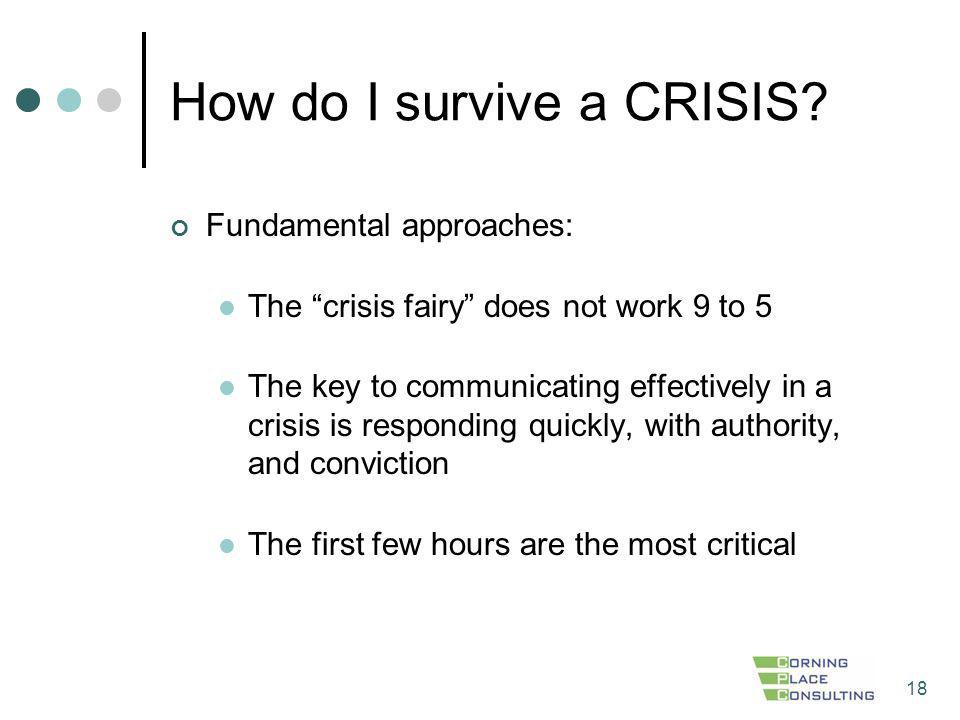 18 How do I survive a CRISIS? Fundamental approaches: The crisis fairy does not work 9 to 5 The key to communicating effectively in a crisis is respon