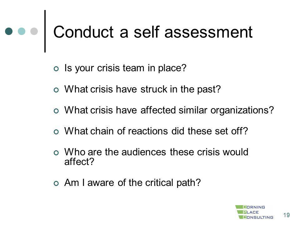19 Conduct a self assessment Is your crisis team in place? What crisis have struck in the past? What crisis have affected similar organizations? What