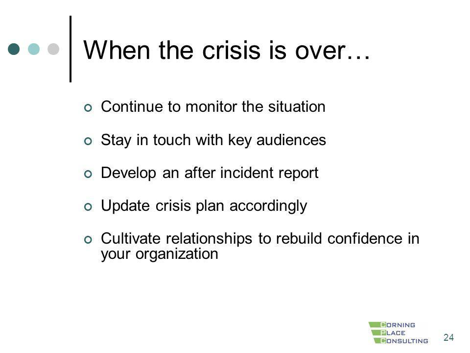 24 When the crisis is over… Continue to monitor the situation Stay in touch with key audiences Develop an after incident report Update crisis plan acc