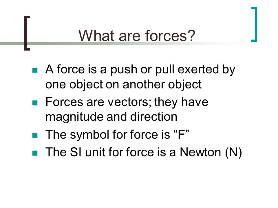 What are forces? A force is a push or pull exerted by one object on another object Forces are vectors; they have magnitude and direction The symbol fo