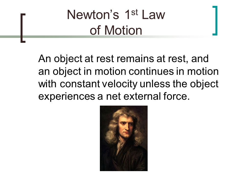 Newtons 1 st Law of Motion An object at rest remains at rest, and an object in motion continues in motion with constant velocity unless the object exp