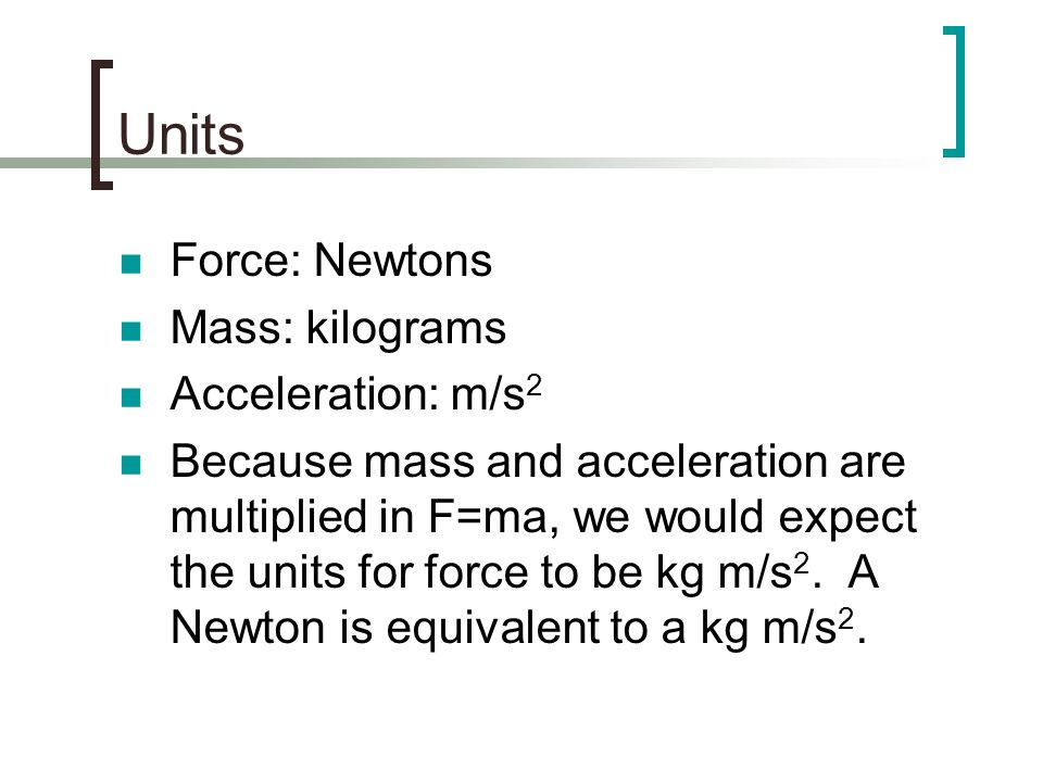 Units Force: Newtons Mass: kilograms Acceleration: m/s 2 Because mass and acceleration are multiplied in F=ma, we would expect the units for force to