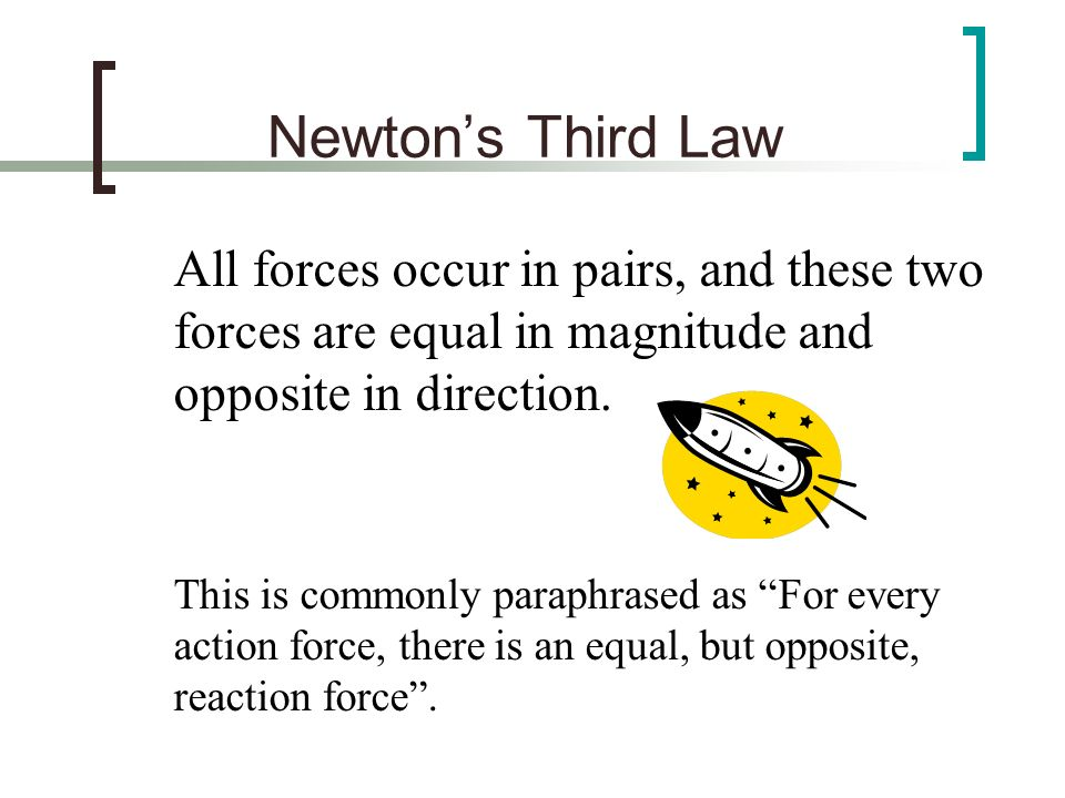 Newtons Third Law All forces occur in pairs, and these two forces are equal in magnitude and opposite in direction. This is commonly paraphrased as Fo