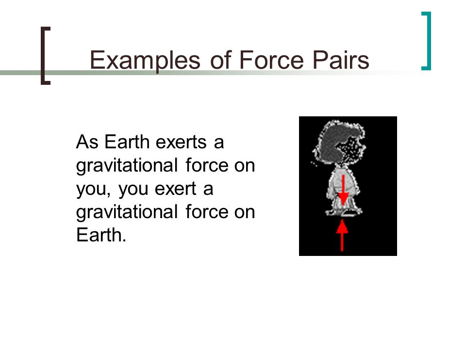 Examples of Force Pairs As Earth exerts a gravitational force on you, you exert a gravitational force on Earth.