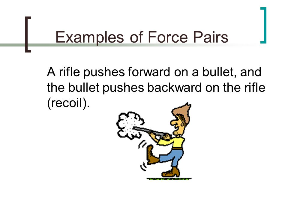 Examples of Force Pairs A rifle pushes forward on a bullet, and the bullet pushes backward on the rifle (recoil).